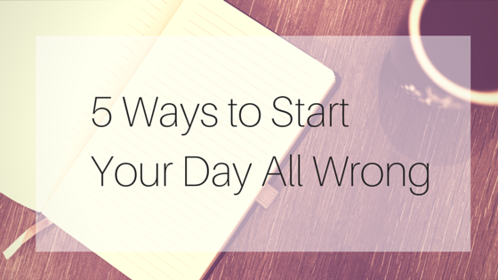 5 Wrong Ways to Start Your Day