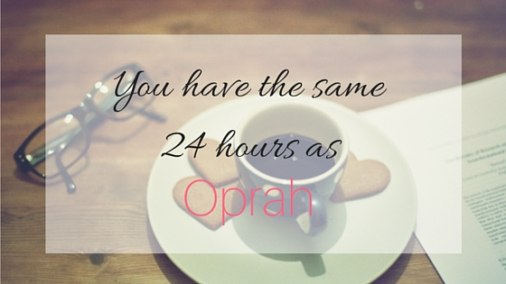 You have the same 24 hours as Oprah