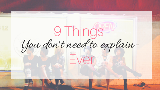 You really don't have to explain yourself. Here's 9 times when no explanation is needed