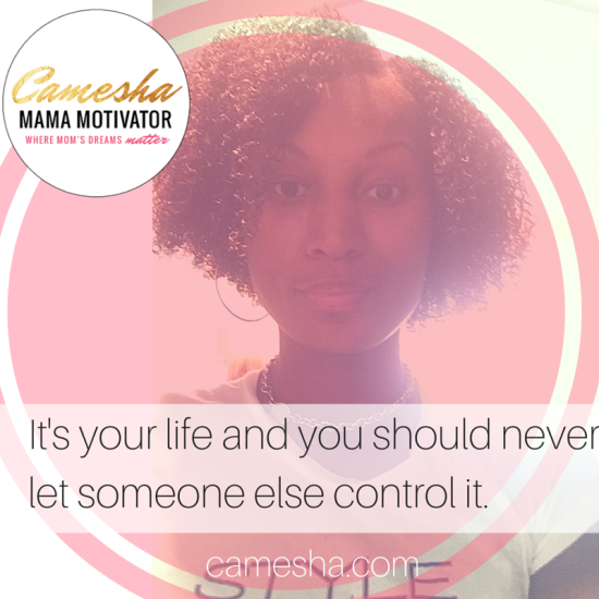 It's your life and you should never let someone else control it.