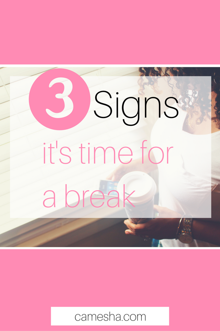 When it's time to take a break, look for a sign or three. by Camesha